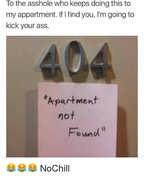 Ass, Funny, and Asshole: To the asshole who keeps doing this to  my appartment. If I find you, I'm going to  kick your ass.  Apartment  not  Fond 😂😂😂 NoChill