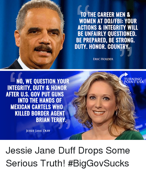 Guns, Memes, and Duff: TO THE CAREER MEN &  WOMEN AT DOJ/FBl: YOUR  ACTIONS & INTEGRITY WILL  BE UNFAIRLY QUESTIONED.  BE PREPARED, BE STRONG.  DUTY. HONOR. COUNTRY  ERIC HOLDER  TURNING  NO, WE QUESTION YOUR  OINT USA  INTEGRITY, DUTY & HONOR  AFTER U.S. GOV PUT GUNS  INTO THE HANDS OF  MEXICAN CARTELS WHO  KILLED BORDER AGENT  BRIAN TERRY  JESSIE JANE DUFF Jessie Jane Duff Drops Some Serious Truth! #BigGovSucks