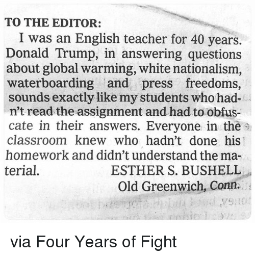 Donald Trump, Global Warming, and Memes: TO THE EDITOR  I was an English teacher for 40 years.  Donald Trump, in answering questions  about global warming, white nationalism,  waterboarding and press freedoms,  sounds exactly like my students who had-  n't read the assignment and had to obfus  cate in their answers. Everyone in the  classroom knew who hadn't done his  homework and didn't understand the ma-  terial.  ESTHER S. BUSHELL  Old Greenwich, Conn. via Four Years of Fight