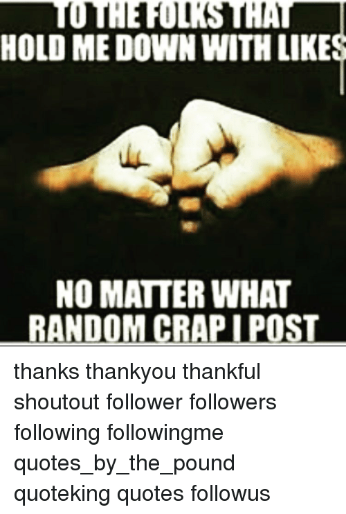 To THE FOLKS THAT HOLD ME DOWN WITH LIKES NO MATTER WHAT ...