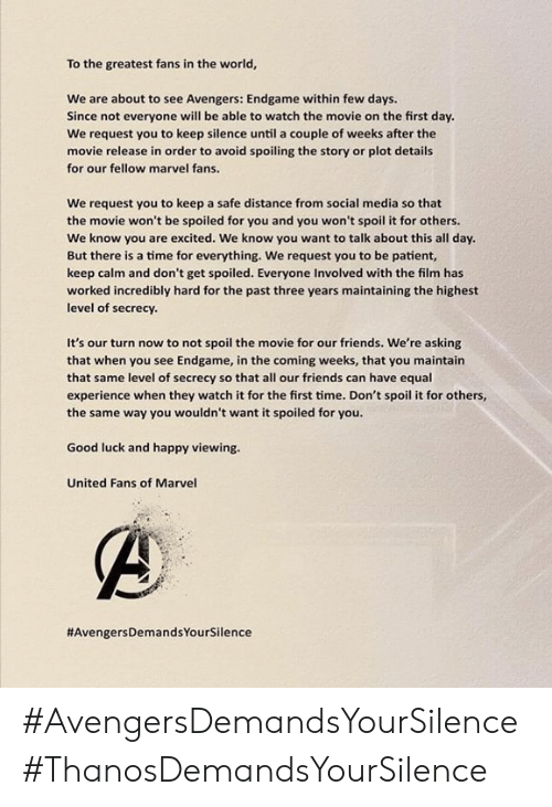 Friends, Memes, and Social Media: To the greatest fans in the world,  We are about to see Avengers: Endgame within few days.  Since not everyone will be able to watch the movie on the first day.  We request you to keep silence until a couple of weeks after the  movie release in order to avoid spoiling the story or plot details  for our fellow marvel fans.  We request you to keep a safe distance from social media so that  the movie won't be spoiled for you and you won't spoil it for others.  We know you are excited. We know you want to talk about this all day.  But there is a time for everything. We request you to be patient,  keep calm and don't get spoiled. Everyone Involved with the film has  worked incredibly hard for the past three years maintaining the highest  level of secrecy.  It's our turn now to not spoil the movie for our friends. We're asking  that when you see Endgame, in the coming weeks, that you maintain  that same level of secrecy so that all our friends can have equal  experience when they watch it for the first time. Don't spoil it for others,  the same way you wouldn't want it spoiled for you.  Good luck and happy viewing.  United Fans of Marvel  #AvengersDemandsYourSilence  #ThanosDemandsYourSilence