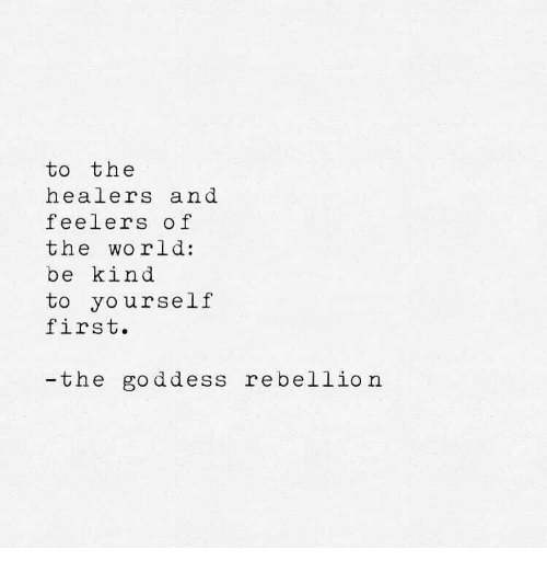 World, Rebellion, and First: to the  healers and  feelers of  the world:  be kind  to yourself  first  -the goddess rebellion