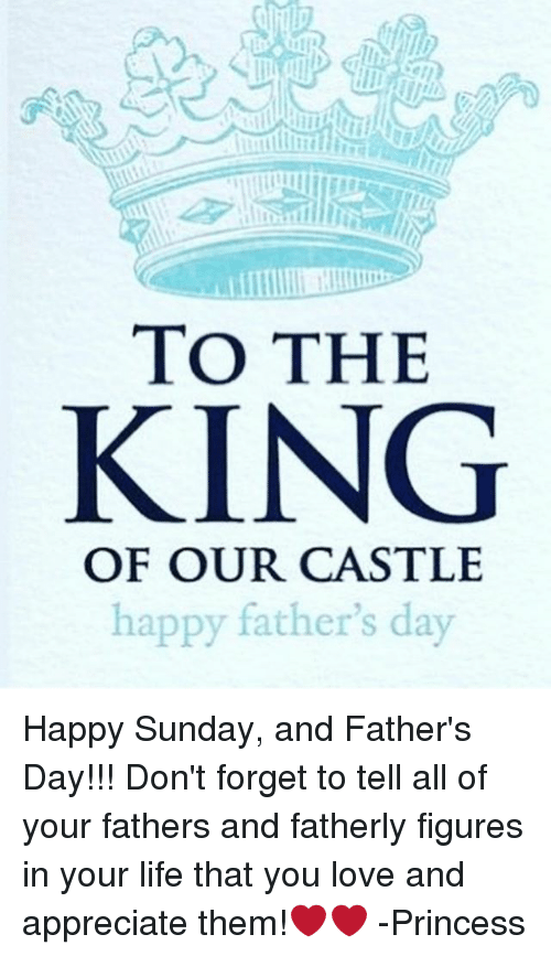 Fathers Day, Life, and Love: TO THE  KING  OF OUR CASTLE  happy father's day Happy Sunday, and Father's Day!!! Don't forget to tell all of your fathers and fatherly figures in your life that you love and appreciate them!❤️❤️ -Princess