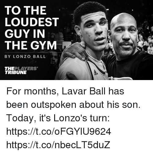 Gym, Memes, and Today: TO THE  LOUDEST  GUY IN  THE GYM  BYLONZO BALL  THE PLAYERS  TRIBUNE For months, Lavar Ball has been outspoken about his son.  Today, it's Lonzo's turn: https://t.co/oFGYlU9624 https://t.co/nbecLT5duZ
