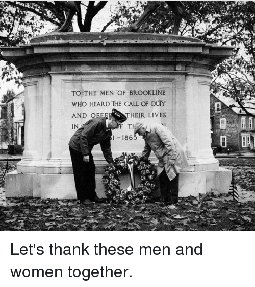 Memes, 🤖, and Cal: TO THE MEN OF BROOKLINE  wHo HEARD THE CAL OF DUTY  AND OEE  THEIR LIVES  IN  1865 Let's thank these men and women together.