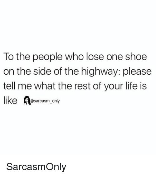 Funny, Life, and Memes: To the people who lose one shoe  on the side of the highway: please  tell me what the rest of your life is  like Rasarcasm only SarcasmOnly