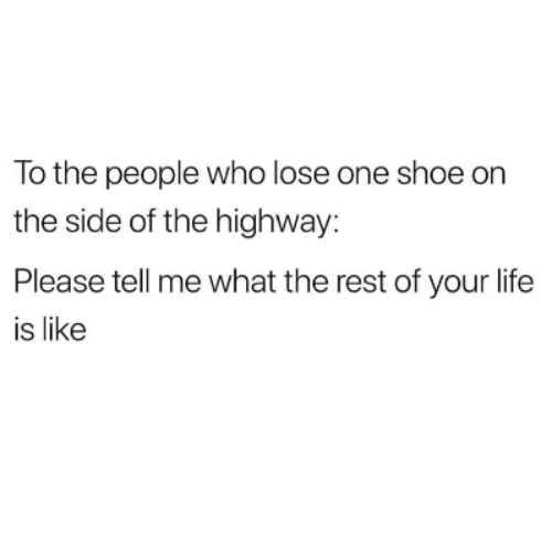 Life, Rest, and Who: To the people who lose one shoe on  the side of the highway:  Please tell me what the rest of your life  is like