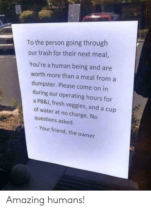 Fresh, Trash, and Water: To the person going through  our trash for their next meal,  You're a human being and are  worth more than a meal from a  dumpster. Please come on in  during our operating hours for  a PB&J, fresh veggies, and a cup  of water at no charge. No  questions asked.  Your friend, the owner Amazing humans!