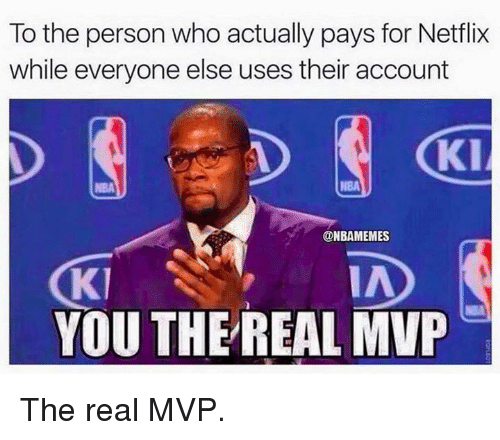 Nba, Netflix, and The Real: To the person who actually pays for Netflix  while everyone else uses their account  Kl  NBA  @NBAMEMES  KI  YOU THE REAL MVP  IA The real MVP.