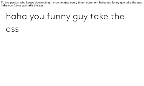 Ass, Funny, and Time: To the person who keeps downvoting my comments every time I comment haha you funny guy take the ass,  haha you funny guy take the ass haha you funny guy take the ass