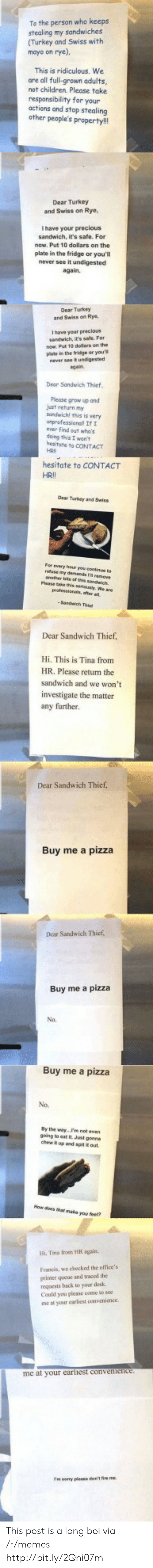 Children, Memes, and Pizza: To the person who keeps  stealing my sandwiches  (Turkey and Swiss with  mayo on rye),  This is ridiculous. We  are all full-grown adults,  not children. Please take  responsibility for your  actions and stop stealing  other people's property!  Dear Turkey  and Swiss on Rye,  I have your precious  sandwich, it's safe. For  now. Put 10 dollars on the  plate in the fridge or you'll  never see it undigested  again.  Dear Turkey  and Swiss on Rye  Ihave your precious  sandwich, it's safe. For  now Put 10 dolars on the  plate in the fridge or you'  never see it undigested  again  Dear Sandwich Thief  Please grow up and  just return my  sandwichl this is very  unprofessionall If  ever find out who's  deing this I won't  hesitate to CONTACT  HRI  hesitate to CONTACT  HRII  Dear Turkey and Saiss  For every haur you oine to  smy demands remeve  anather bite of is sandwich.  Plase taehis seriously, We are  gefessionl,aer  Sandh Thi  Dear Sandwich Thief,  Hi. This is Tina from  HR. Please return the  sandwich and we won't  investigate the matter  any further.  Dear Sandwich Thief,  Buy me a pizza  Dear Sandwich Thief  Buy me a pizza  No.  Buy me a pizza  No.  By the way...Pm not even-  going to eat it Just gonna  chew up and spit t out  How does that make you feef?  Hi, Tina from HR again.  Francis, we checked the office's  primer qucue and traced the  requests hack to your deska  Could you please come to see  me at your carliest convenience  me at your earlhest convenience  samy please don't ie me. This post is a long boi via /r/memes http://bit.ly/2Qni07m