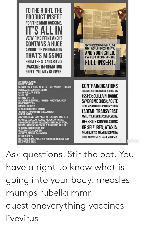 Doctor, Good for You, and Memes: TO THE RIGHT, THE  PRODUCT INSERT  FOR THE MMR VACCINE.  IT'S ALL IN  VERY FINE PRINT AND IT  CONTAINS A HUGE  AMOUNT OF INFORMATION  THAT'S MISSING  FROM THE STANDARD VIS  VACCINE INFORMATION  SHEET) YOU MAY BE GIVEN  ASK YOUR DOCTOR IF KNOWING ALL THE  RISKS WOULD BE GOOD FOR YOU  AND YOUR CHILD  ASK YOUR DOCTOR FOR THE  FULL INSERT  ADVERSE REACTIONS  BODY AS A WHOLE  PANNICULITIS: ATYPICAL MEASLES: FEVER: SYNCOPE; HEADACHE  DIZZINESS: MALAISE; IRRITABILITY.  CARDIOVASCULAR SYSTEM  VASCULITIS  DIGESTIVE SYSTEM  PANCREATITIS: DIARRHEA: VOMITING: PAROTITIS: NAUSEA  ENDOCRINE SYSTEM  DIABETES MELLITUS  HEMIC AND LYMPHATIC SYSTEM  THROMBOCYTOPENIA (SEE LEUKOCYTOSIS)  IMMUNE SYSTEM  ANAPHYLAXIS AND ANAPHYLACTOID REACTIONS HAVE BEEN  REPORTED AS WELL AS RELATED PHENOMENA SUCH AS  ANGIONEUROTIC EDEMA CINCLUDING PERIPHERAL OR FACIAL  EDEMAJ AND BRONCHIAL SPASM IN INDIVIDUALS WITH OR  WITHOUT AN ALLERGIC HISTORY  MUSCULOSKELETAL SYSTEM  ARTHRITIS, ARTHRALGIA; MYALGIA.  NERVOUS SYSTEM  ENCEPHALITIS:ENCEPHALOPATHY: MEASLES INCLUSION BODY  ENCEPHALITIS (MIBE  CONTRAINDICATIONS  SUBACUTE SCLEROSING PANENCEPHALITIS  (SSPE; GUILLAIN-BARRE  SYNDROME (GBS); ACUTE  DISSEMINATED ENCEPHALOMYELITIS  CADEM TRANSVERSE  MYELITIS: FEBRILE CONVULSIONS  AFEBRILE CONVULSIONS  OR SEIZURES, ATAXIA;  POLYNEURITIS, POLYNEUROPATHY  OCULAR PALSIES, PARESTHESIA. Ask questions. Stir the pot. You have a right to know what is going into your body. measles mumps rubella mmr questioneverything vaccines livevirus