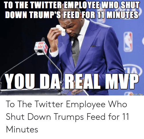 Twitter, Imgur, and Trump: TO THE TWITTER EMPLOYEE WHO SHUT  DOWN TRUMP'S FEED FOR 11 MINUTES  YOU DA REAL MVP  mase on imgur To The Twitter Employee Who Shut Down Trumps Feed for 11 Minutes