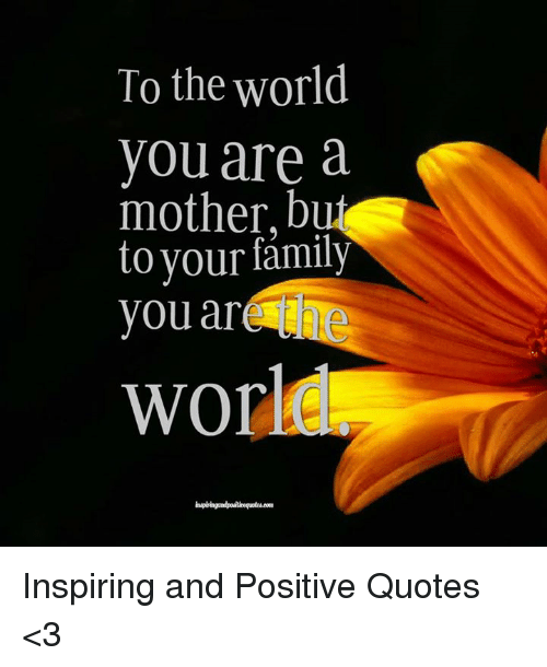 To The World You Are A Mother But To Your Family You Ar World