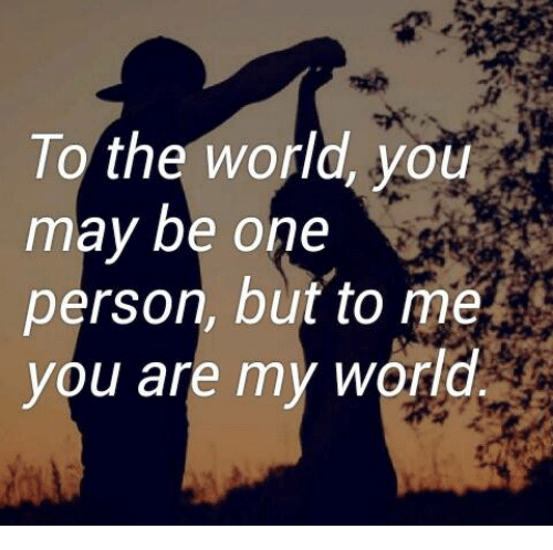 To The World You May Be One Person But To Me You Are My World Meme