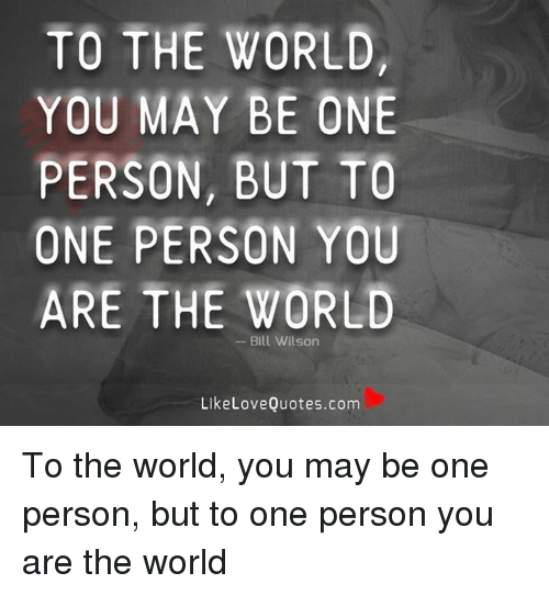 To The World You May Be One Person But To One Person You Are The