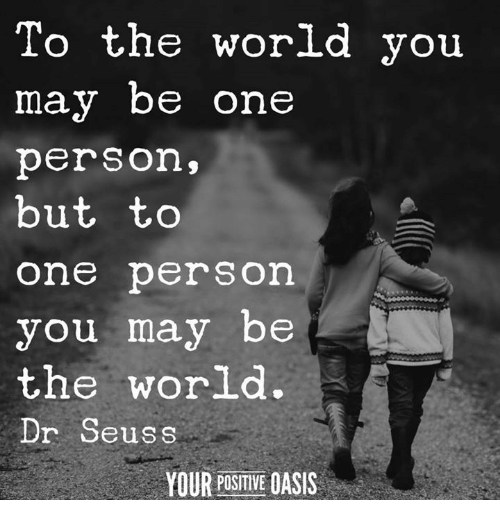 Dr. Seuss, Memes, and Oasis: To the world you  may be one  person,  but to  one person  you may be  the world.  Dr Seuss  YOUR POSITIVE OASIS