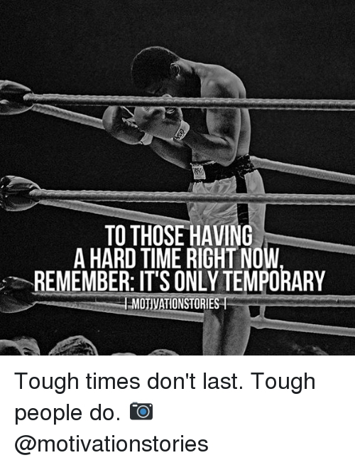 Memes, Time, and Tough: TO THOSE HAVING  A HARD TIME RIGHT NOW  REMEMBER: IT'S ONLY TEMPORARY  MOTIVATIONSTORIES Tough times don't last. Tough people do. 📷 @motivationstories