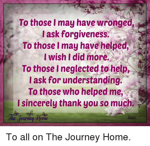 Journey, Memes, and Thank You: To those I may have wronged,  ask forgiveness,  To those I may have helped.  I wish I did more.  To those I neglected to help,  I ask for understanding.  To those who helped me,  Isincerely thank you so much.  Anon To all on The Journey Home.
