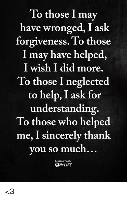 Memes, Thank You, and Help: To those I may  have wronged, I ask  forgiveness. To those  I may have helped,  I wish I did more.  To those I neglected  to help, I ask for  understanding.  To those who helped  me, I sincerely thank  you so muc  ...  Lessons Taught  ByLIFE <3