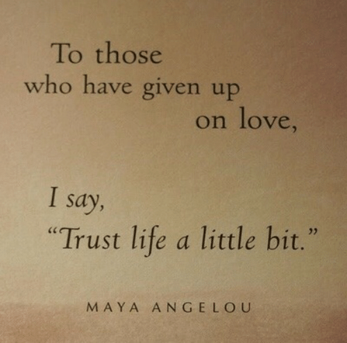 "Life, Love, and Maya Angelou: To those  who have given up  on love,  I say,  ""Trust life a little bit.""  MAYA ANGELOU"