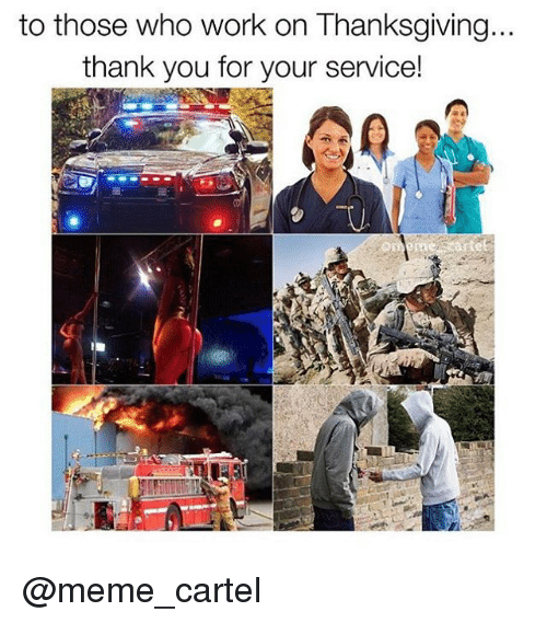 Meme, Memes, and Thanksgiving: to those who work on Thanksgiving...  thank you for your service! @meme_cartel