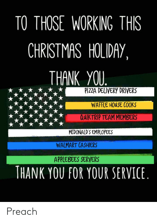 Christmas, McDonalds, and Pizza: TO THOSE WORKING THIS  CHRISTMAS HOLIDAY,  THANK YOU.  PIZZA DELIVERY DRIVERS  WAFFLE HOUSE COOKS  QUIKTRIP TEAM MEMBERS  MCDONALD'S EMPLOYEES  WALMART CASHIERS  APPLEBEES SERVERS  THANK YOU FOR YOUR SERVICE. Preach