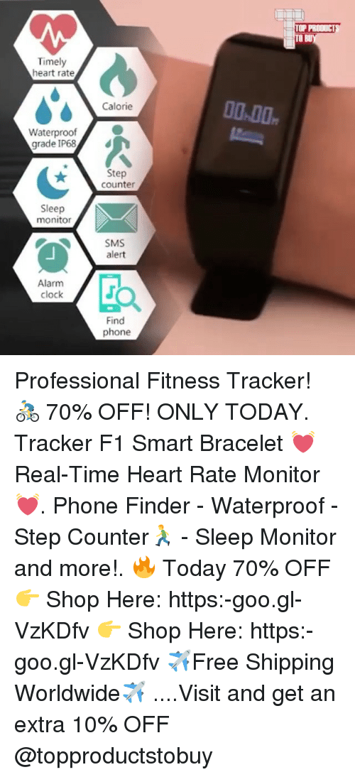 Clock, Phone, and Alarm: TO  Timely  heart rate  00.00  Calorie  Waterproof  grade IP68  Step  counter  Sleep  monito  SMS  alert  Alarm  clock  Find  phone Professional Fitness Tracker! 🚴 70% OFF! ONLY TODAY. Tracker F1 Smart Bracelet 💓 Real-Time Heart Rate Monitor💓. Phone Finder - Waterproof - Step Counter🏃 - Sleep Monitor and more!. 🔥 Today 70% OFF 👉 Shop Here: https:-goo.gl-VzKDfv 👉 Shop Here: https:-goo.gl-VzKDfv ✈️Free Shipping Worldwide✈️ ....Visit and get an extra 10% OFF @topproductstobuy