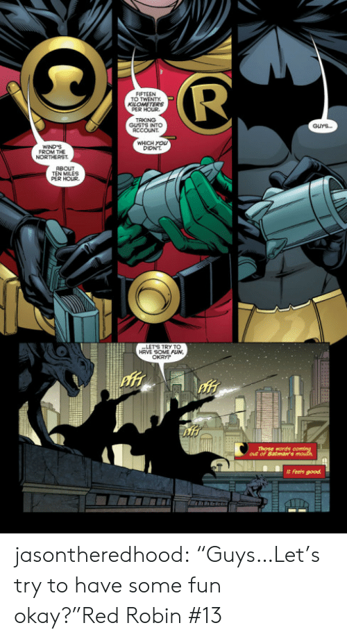 """Target, Tumblr, and Blog: TO TWENTY  PER HOUR  TAKING  GUSTS INTO  ACCOUNT  GUYS..  WHICH yOU  DIDNT  WIND'S  FROM THE  NORTHEAST  TEN MILES  PER HOUR  HAVE SOME FUN,  Those words  out of Batman's  t feels good jasontheredhood:  """"Guys…Let's try to have some fun okay?""""Red Robin #13"""