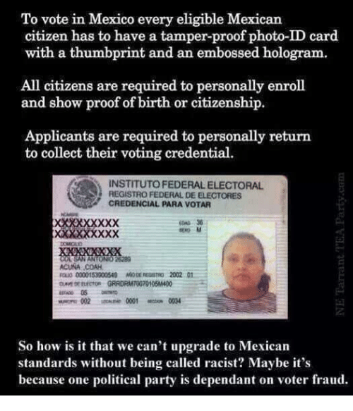 Memes, 🤖, and Federer: To vote in Mexico every eligible Mexican  citizen has to have a tamper-proof photo-ID card.  with a thumbprint and an embossed hologram.  All citizens are required to personally enroll  and show proof of birth or citizenship.  Applicants are required to personally return  to collect their voting credential.  INSTITUTOFEDERALELECTORAL  S REGISTRO FEDERAL DE ELECTORES  CREDENCIAL PARA VOTAR  ACUNA COAH,  ROLO 0000153000500 M0DEREDSmo 2002 01  So how is it that we can't upgrade to Mexican  standards without being called racist? Maybe it's  because one political party is dependant on voter fraud
