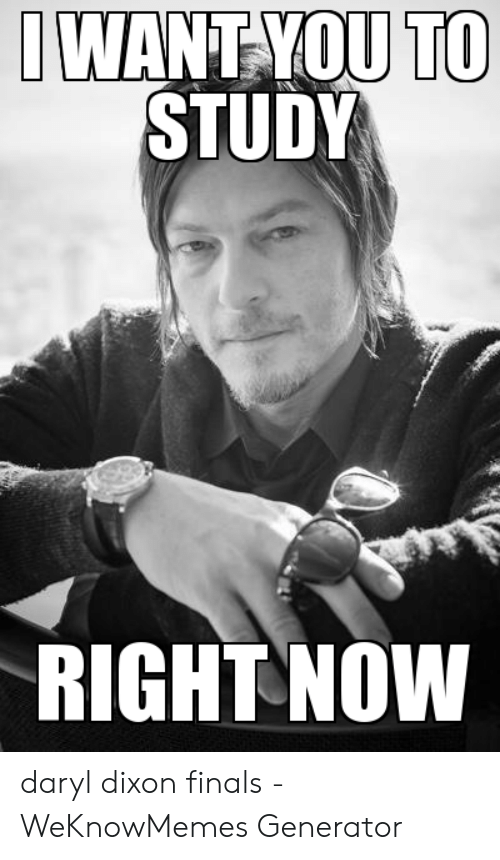 Finals, Daryl Dixon, and You: TO  WANT-YOU  STUDY  RIGHT NOW daryl dixon finals - WeKnowMemes Generator