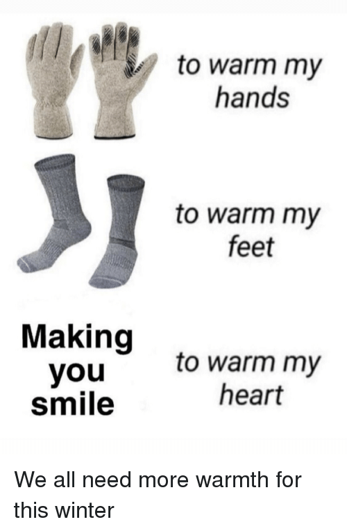 Winter, Heart, and Smile: to warm my  hands  to warm my  feet  Making  youto warm my  smile  heart We all need more warmth for this winter