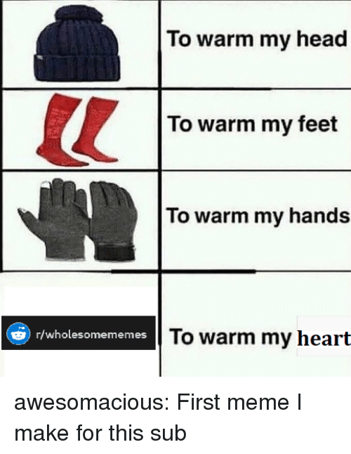 Head, Meme, and Tumblr: To warm my head  To warm my feet  To warm my hands  To warm my heart  )r/wholesomememes awesomacious:  First meme I make for this sub