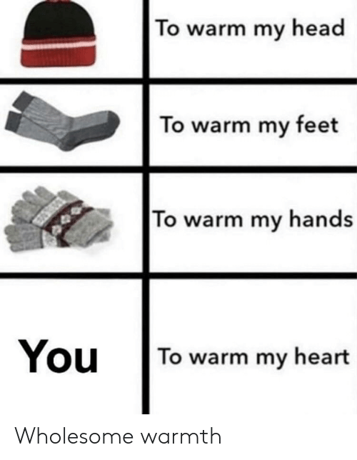 Head, Heart, and Wholesome: To warm my head  To warm my feet  To warm my hands  You To warm my heart Wholesome warmth