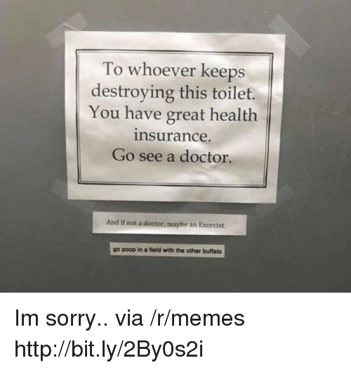 Doctor, Memes, and Poop: To whoever keeps  destroying this toilet.  You have great health  nsurance.  Go see a doctor.  And if not a doctor, maybe an Exorcist.  go poop in a fiold with the other buffalo Im sorry.. via /r/memes http://bit.ly/2By0s2i