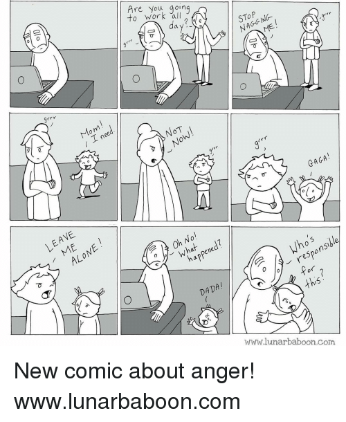 Memes, Dada, and Responsibility: to work all  Are you going  day?  NAGGING.  ーコ す ノ  grrr  Mom  す! ī  ( .Lnee  NOT  GAGA !  LEAVE  010  ALONE  Oh No!  what ned?  T  haf  appene  d Who's  responsible  ino's  DADA!  this  WarW.lunarbaboon.com  OP []で  in e  C(v  Olo New comic about anger! www.lunarbaboon.com