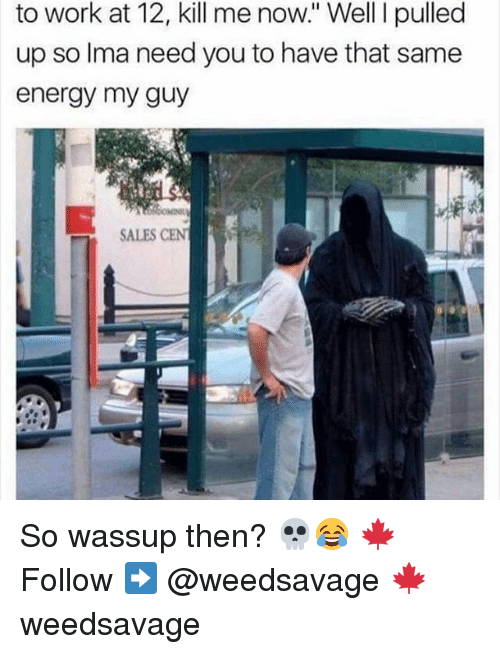 Memes, 🤖, and Ima: to work at 12, kill me now.' Well I pulled  up so Ima need you to have that same  energy my guy  SALES CENT So wassup then? 💀😂 🍁Follow ➡ @weedsavage 🍁 weedsavage