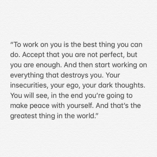 """Work, Best, and World: """"To work on you is the best thing you can  do. Accept that you are not perfect, but  you are enough. And then start working on  everything that destroys you. Your  insecurities, your ego, your dark thoughts.  You will see, in the end you're going to  make peace with yourself. And that's the  greatest thing in the world."""""""