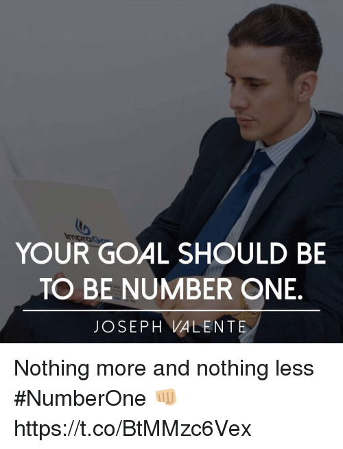Memes, Goal, and 🤖: to  YOUR GOAL SHOULD BE  TO BE NUMBER ONE  JOSEPH VALENTE Nothing more and nothing less #NumberOne 👊🏼 https://t.co/BtMMzc6Vex