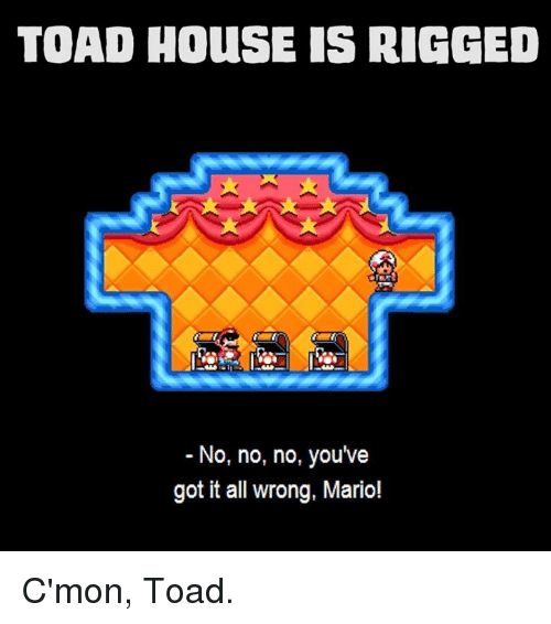 TOAD HOuSE IS RIGGED No No No You've Got It All Wrong Mario