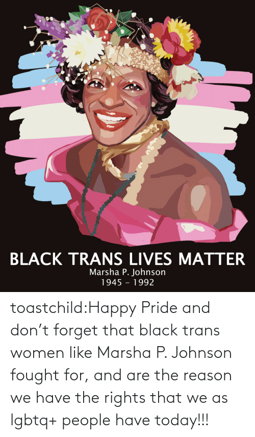 Target, Tumblr, and Black: toastchild:Happy  Pride and don't forget that black trans women like Marsha P. Johnson  fought for, and are the reason we have the rights that we as lgbtq+  people have today!!!