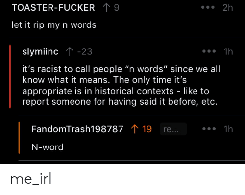 "Time, Word, and Racist: TOASTER-FUCKER 9  ..2h  let it rip my n words  slymiinc ↑-23  it's racist to call people ""n words"" since we all  know what it means. The only time it's  appropriate is in historical contexts - like to  report someone for having said it before, etc.  FandomTrash198787 19 re...  N-word me_irl"