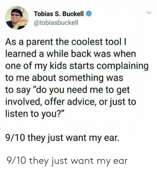 "Advice, Kids, and Tool: Tobias S. Buckell  @tobiasbuckell  As a parent the coolest tool|  learned a while back was when  one of my kids starts complaining  to me about something was  to say ""do you need me to get  involved, offer advice, or just to  listen to you?""  9/10 they just want my ear 9/10 they just want my ear"