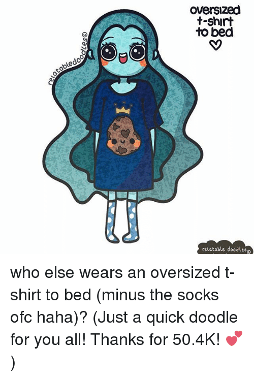 Memes, Doodle, and Relatable: tobledoo  Oversized  t-shirt  to bed  relatable doodles who else wears an oversized t-shirt to bed (minus the socks ofc haha)? (Just a quick doodle for you all! Thanks for 50.4K! 💕)
