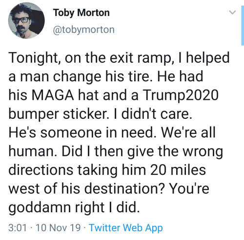 Twitter, Change, and Human: Toby Morton  @tobymorton  Tonight, on the exit ramp, I helped  a man change his tire. He had  his MAGA hat and a Trump2020  bumper sticker. I didn't care.  He's someone in need. We're all  human. Did I then give the wrong  directions taking him 20 miles  west of his destination? You're  goddamn right I did.  3:01-10 Nov 19 Twitter Web App