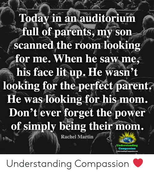 Lit, Martin, and Memes: Todav in an auditorium  full of parents, my son  scanned the room looking  for me. When he saw me,  his face lit up. He wasn't  looking for the perfect parent  He was looking for his mom  Don't ever forget the power  of simply being their mom.  Rachel Martin  Und estandg  Compassion Understanding Compassion ❤️