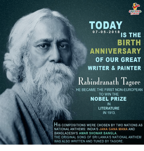 Nobel Prize, National Anthem, and Today: TODAY  07-05 20 18  IS THE  BIRTH  ANNIVERSARY  OF OUR GREAT  WRITER & PAINTER  Rabindranath Tagore  HE BECAME THE FIRST NON-EUROPEAN  TO WIN THE  NOBEL PRIZE  IN  LITERATURE  IN 1913.  His coMPOSITIONS WERE CHOSEN BY TWO NATIONS AS  NATIONAL ANTHEMS: INDIA'S JANA GANA MANA AND  BANGLADESH'S AMAR SHONAR BANGLA.  THE ORIGINAL SONG OF SRI LANKA'S NATIONAL ANTHEM  WAS ALSO WRITTEN AND TUNED BY TAGORE