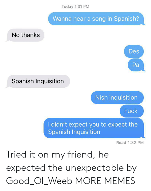 Dank, Memes, and Spanish: Today 1:31 PM  Wanna hear a song in Spanish?  No thanks  Des  Pa  Spanish Inquisition  Nish inquisition  Fuck  I didn't expect you to expect the  Spanish Inquisition  Read 1:32 PM Tried it on my friend, he expected the unexpectable by Good_Ol_Weeb MORE MEMES