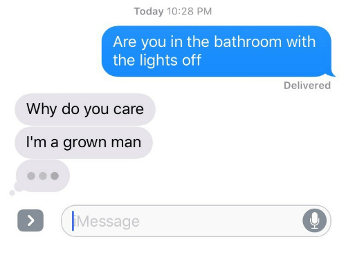 Today, Lights, and Man: Today 10:28 PM  Are you in the bathroom with  the lights off  Delivered  Why do you care  I'm a grown man  Message