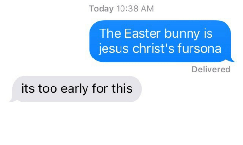Easter, Jesus, and Today: Today 10:38 AM  The Easter bunny is  jesus christ's fursona  Delivered  its too early for this
